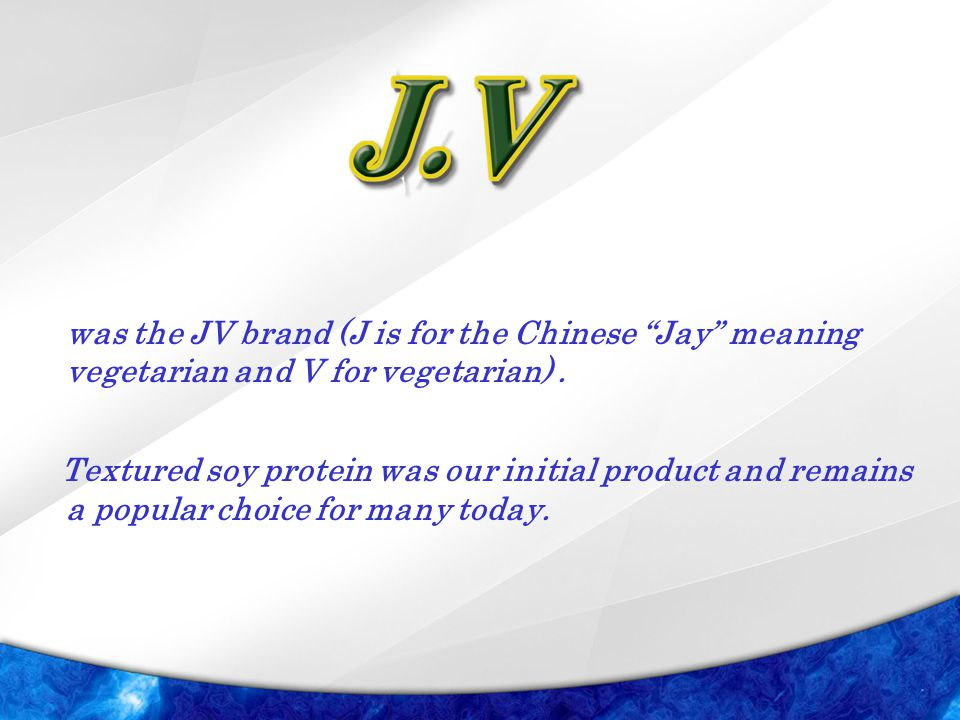 "was the JV brand (J is for the Chinese ""Jay"" meaning vegetarian and V for vegetarian). Textured soy protein was our initial product and remains a popu"