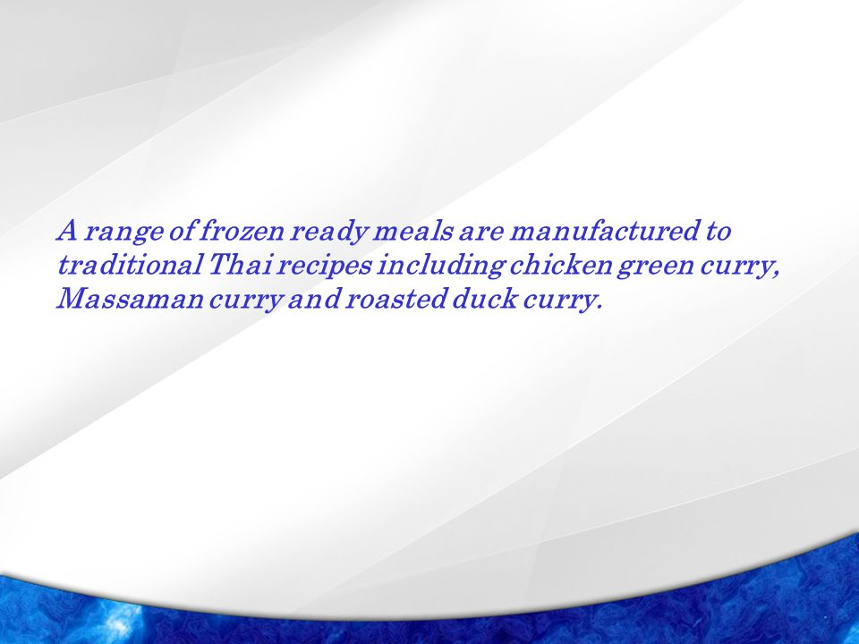 A range of frozen ready meals are manufactured to traditional Thai recipes including chicken green curry, Massaman curry and roasted duck curry.