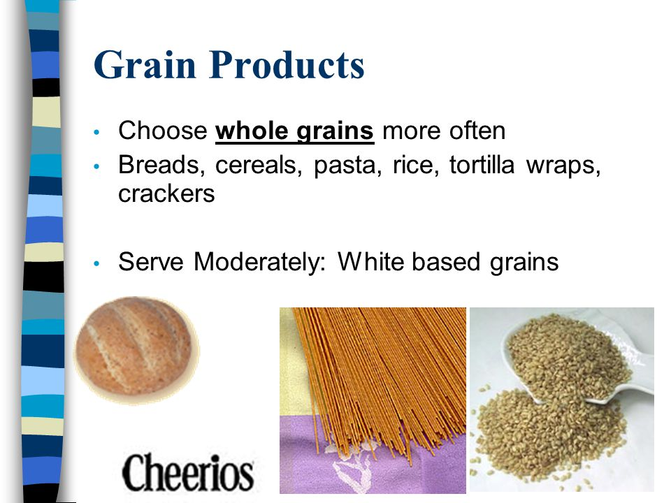 Grain Products Choose whole grains more often Breads, cereals, pasta, rice, tortilla wraps, crackers Serve Moderately: White based grains