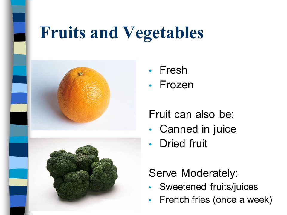 Fruits and Vegetables Fresh Frozen Fruit can also be: Canned in juice Dried fruit Serve Moderately: Sweetened fruits/juices French fries (once a week)