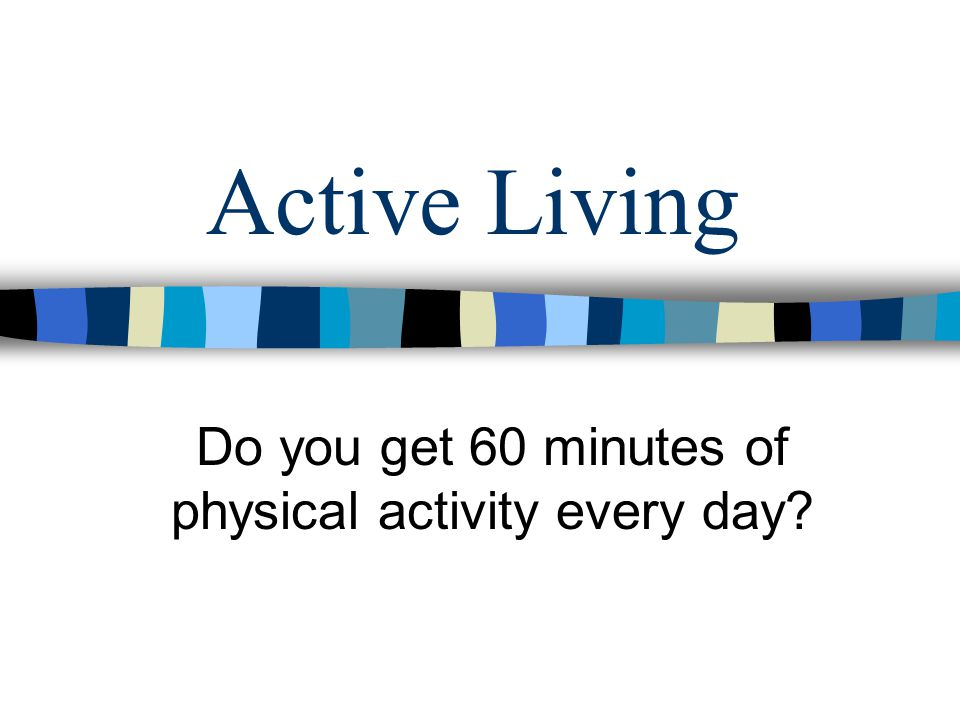 Active Living Do you get 60 minutes of physical activity every day?