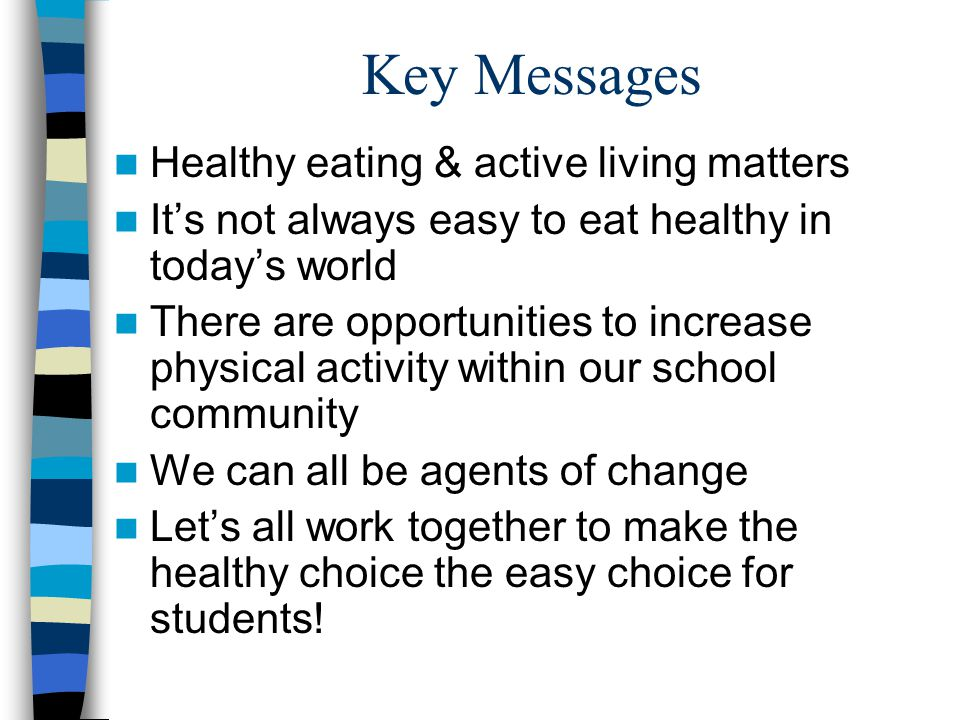 Key Messages Healthy eating & active living matters It's not always easy to eat healthy in today's world There are opportunities to increase physical activity within our school community We can all be agents of change Let's all work together to make the healthy choice the easy choice for students!