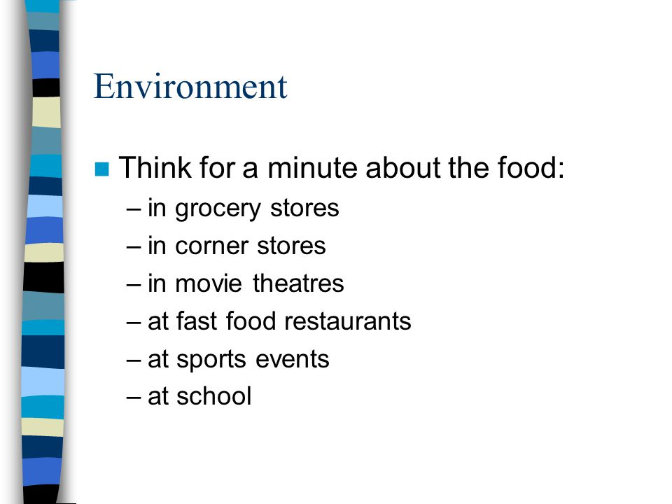 Environment Think for a minute about the food: –in grocery stores –in corner stores –in movie theatres –at fast food restaurants –at sports events –at school