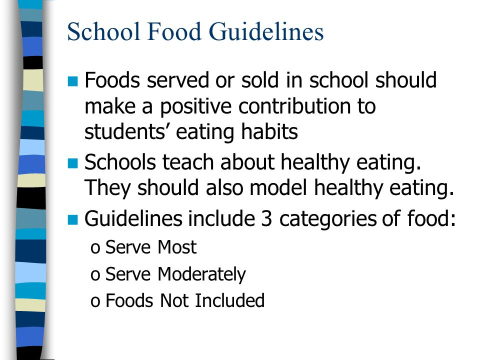 School Food Guidelines Foods served or sold in school should make a positive contribution to students' eating habits Schools teach about healthy eating.