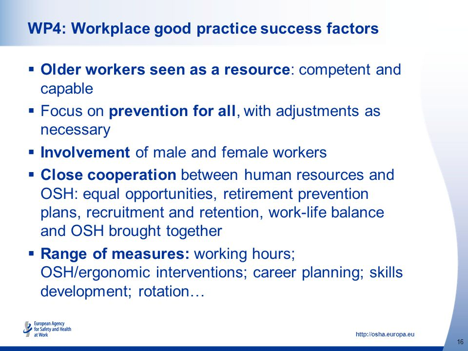 http://osha.europa.eu 16 WP4: Workplace good practice success factors  Older workers seen as a resource: competent and capable  Focus on prevention for all, with adjustments as necessary  Involvement of male and female workers  Close cooperation between human resources and OSH: equal opportunities, retirement prevention plans, recruitment and retention, work-life balance and OSH brought together  Range of measures: working hours; OSH/ergonomic interventions; career planning; skills development; rotation…