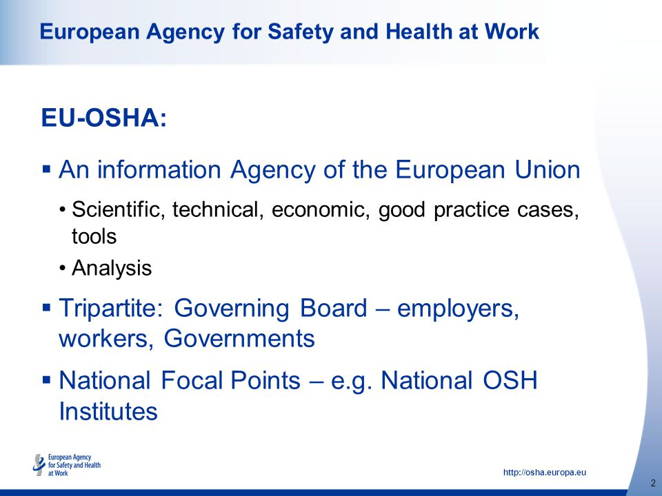http://osha.europa.eu 2 European Agency for Safety and Health at Work EU-OSHA:  An information Agency of the European Union Scientific, technical, economic, good practice cases, tools Analysis  Tripartite: Governing Board – employers, workers, Governments  National Focal Points – e.g.