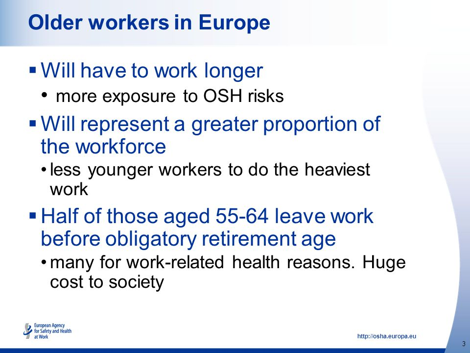 http://osha.europa.eu 3 Older workers in Europe  Will have to work longer more exposure to OSH risks  Will represent a greater proportion of the workforce less younger workers to do the heaviest work  Half of those aged 55-64 leave work before obligatory retirement age many for work-related health reasons.