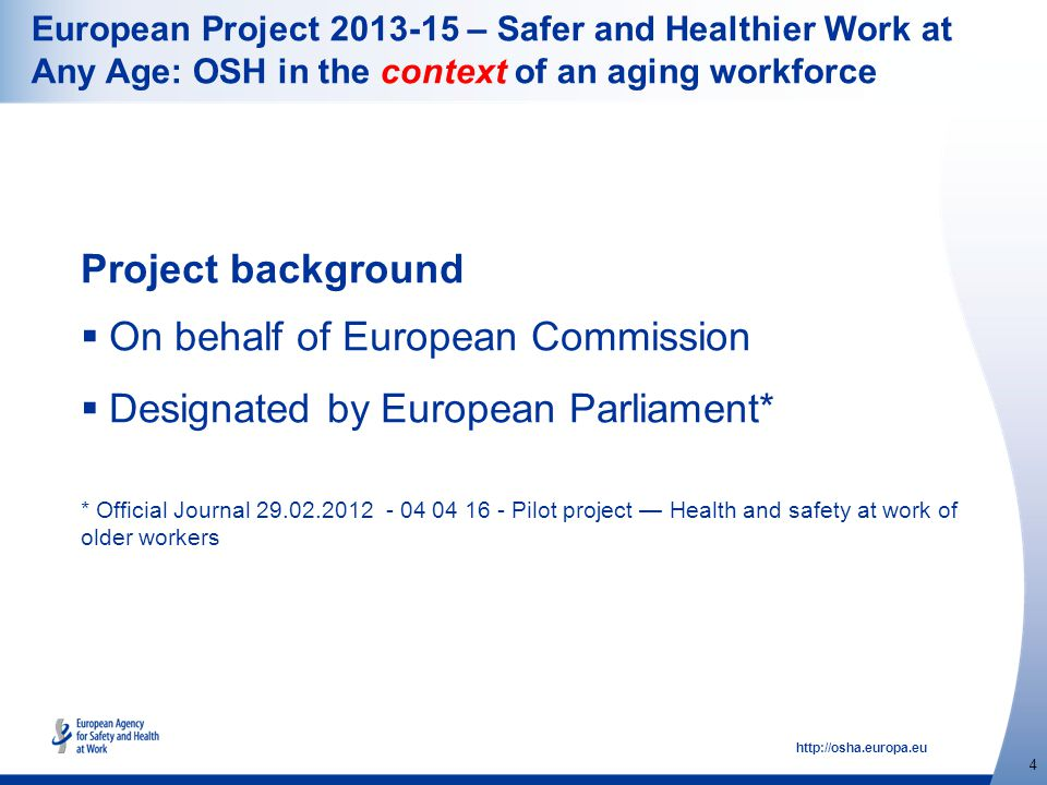 http://osha.europa.eu 4 European Project 2013-15 – Safer and Healthier Work at Any Age: OSH in the context of an aging workforce Project background  On behalf of European Commission  Designated by European Parliament* * Official Journal 29.02.2012 - 04 04 16 - Pilot project — Health and safety at work of older workers
