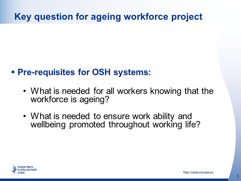 http://osha.europa.eu 5 Key question for ageing workforce project  Pre-requisites for OSH systems: What is needed for all workers knowing that the workforce is ageing.