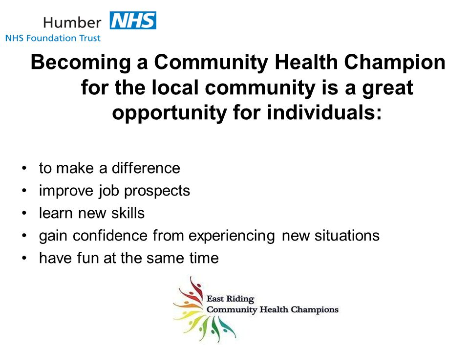 Becoming a Community Health Champion for the local community is a great opportunity for individuals: to make a difference improve job prospects learn new skills gain confidence from experiencing new situations have fun at the same time