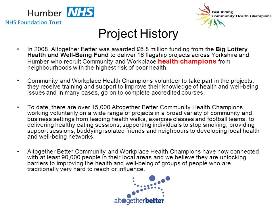 Project History In 2008, Altogether Better was awarded £6.8 million funding from the Big Lottery Health and Well-Being Fund to deliver 16 flagship projects across Yorkshire and Humber who recruit Community and Workplace health champions from neighbourhoods with the highest risk of poor health.
