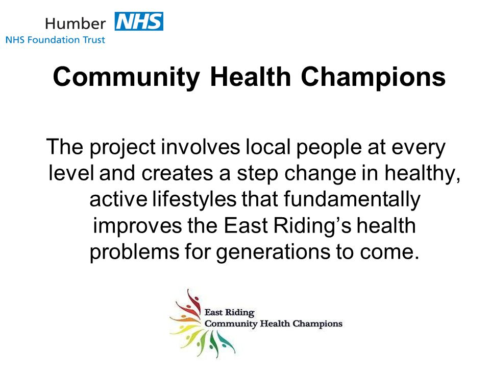Community Health Champions The project involves local people at every level and creates a step change in healthy, active lifestyles that fundamentally improves the East Riding's health problems for generations to come.