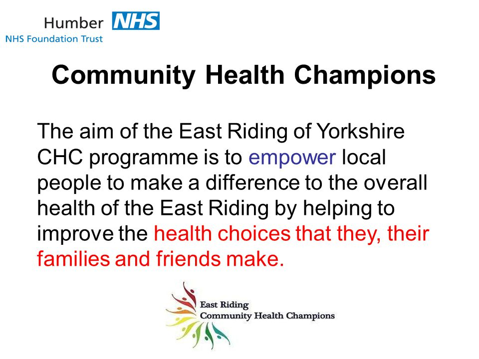Community Health Champions The aim of the East Riding of Yorkshire CHC programme is to empower local people to make a difference to the overall health of the East Riding by helping to improve the health choices that they, their families and friends make.