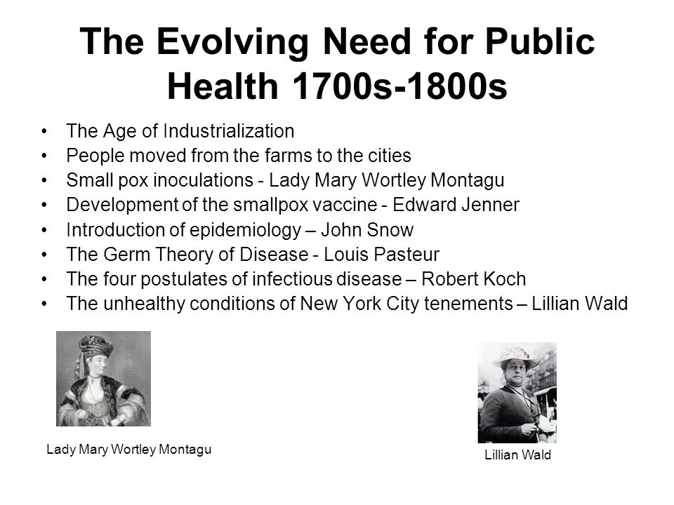 The Evolving Need for Public Health 1700s-1800s The Age of Industrialization People moved from the farms to the cities Small pox inoculations - Lady Mary Wortley Montagu Development of the smallpox vaccine - Edward Jenner Introduction of epidemiology – John Snow The Germ Theory of Disease - Louis Pasteur The four postulates of infectious disease – Robert Koch The unhealthy conditions of New York City tenements – Lillian Wald Lady Mary Wortley Montagu Lillian Wald
