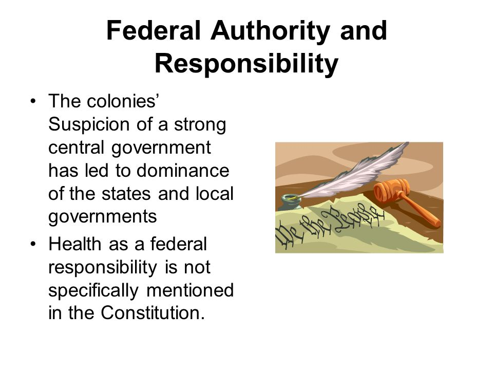 Federal Authority and Responsibility The colonies' Suspicion of a strong central government has led to dominance of the states and local governments Health as a federal responsibility is not specifically mentioned in the Constitution.