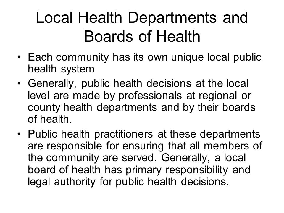 Local Health Departments and Boards of Health Each community has its own unique local public health system Generally, public health decisions at the local level are made by professionals at regional or county health departments and by their boards of health.