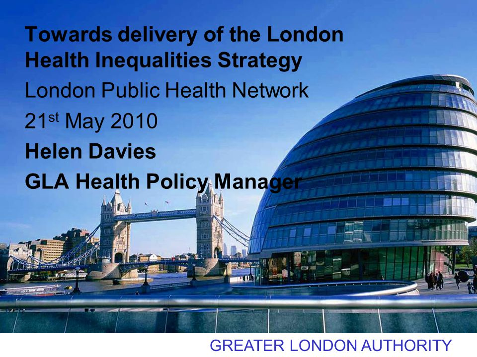 GREATER LONDON AUTHORITY Towards delivery of the London Health Inequalities Strategy London Public Health Network 21 st May 2010 Helen Davies GLA Health Policy Manager
