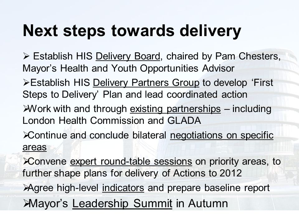 Next steps towards delivery  Establish HIS Delivery Board, chaired by Pam Chesters, Mayor's Health and Youth Opportunities Advisor  Establish HIS Delivery Partners Group to develop 'First Steps to Delivery' Plan and lead coordinated action  Work with and through existing partnerships – including London Health Commission and GLADA  Continue and conclude bilateral negotiations on specific areas  Convene expert round-table sessions on priority areas, to further shape plans for delivery of Actions to 2012  Agree high-level indicators and prepare baseline report  Mayor's Leadership Summit in Autumn