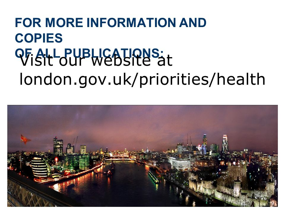 FOR MORE INFORMATION AND COPIES OF ALL PUBLICATIONS: Visit our website at london.gov.uk/priorities/health
