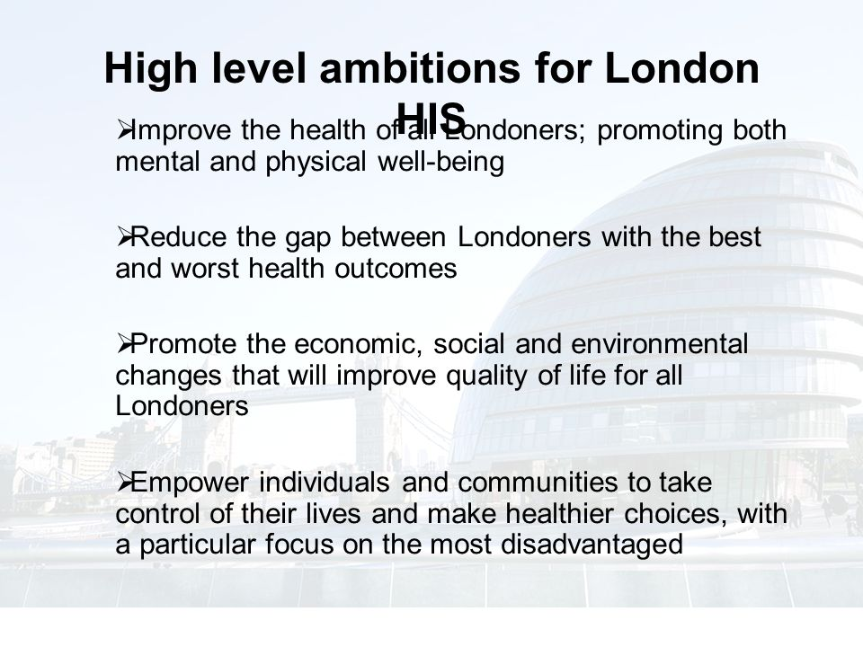  Improve the health of all Londoners; promoting both mental and physical well-being  Reduce the gap between Londoners with the best and worst health outcomes  Promote the economic, social and environmental changes that will improve quality of life for all Londoners  Empower individuals and communities to take control of their lives and make healthier choices, with a particular focus on the most disadvantaged High level ambitions for London HIS