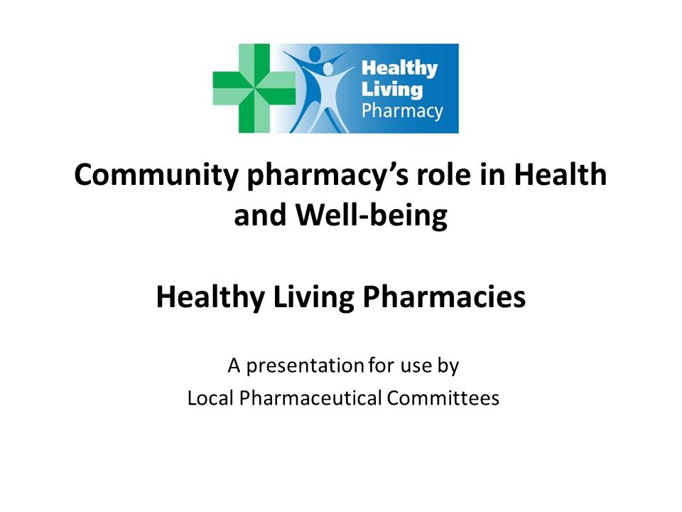 Community pharmacy's role in Health and Well-being Healthy Living Pharmacies A presentation for use by Local Pharmaceutical Committees
