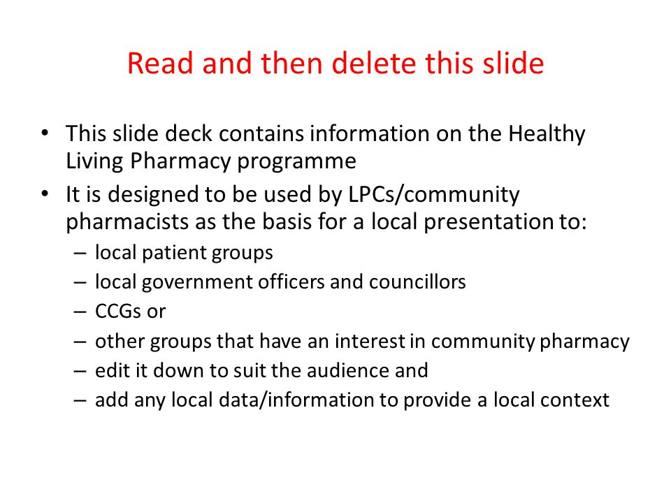 Read and then delete this slide This slide deck contains information on the Healthy Living Pharmacy programme It is designed to be used by LPCs/community pharmacists as the basis for a local presentation to: – local patient groups – local government officers and councillors – CCGs or – other groups that have an interest in community pharmacy – edit it down to suit the audience and – add any local data/information to provide a local context