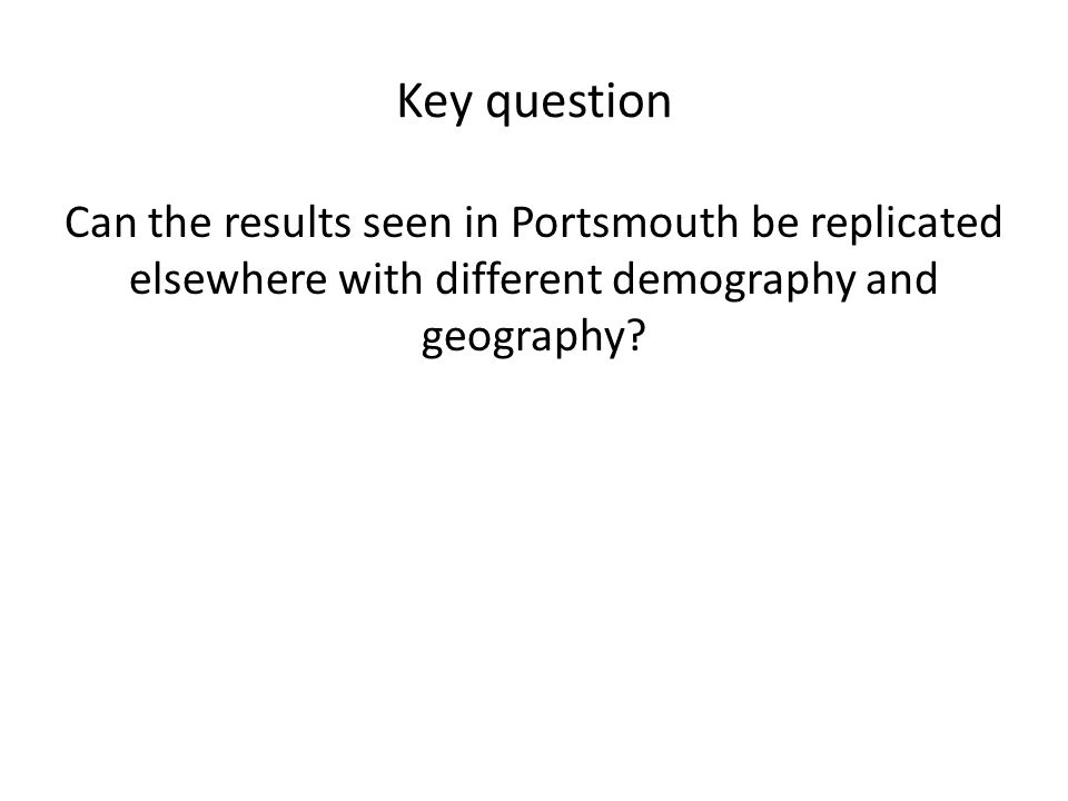 Key question Can the results seen in Portsmouth be replicated elsewhere with different demography and geography?