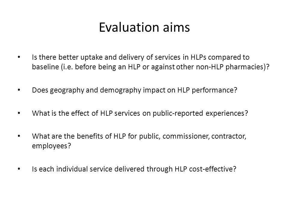 Evaluation aims Is there better uptake and delivery of services in HLPs compared to baseline (i.e.