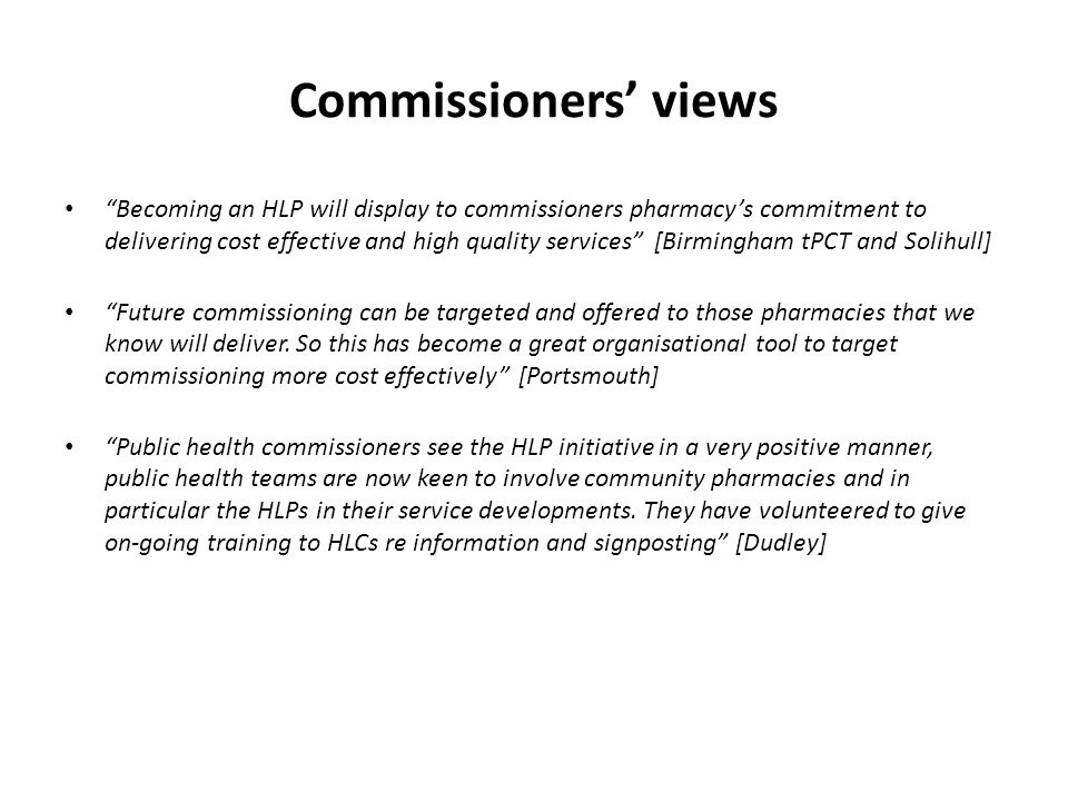 Commissioners' views Becoming an HLP will display to commissioners pharmacy's commitment to delivering cost effective and high quality services [Birmingham tPCT and Solihull] Future commissioning can be targeted and offered to those pharmacies that we know will deliver.