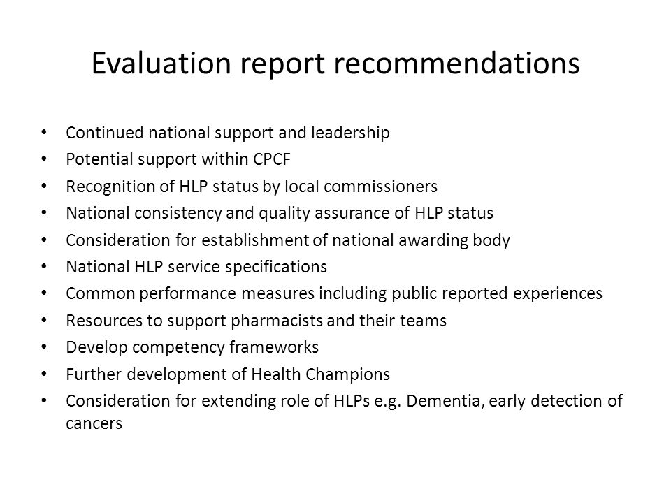 Evaluation report recommendations Continued national support and leadership Potential support within CPCF Recognition of HLP status by local commissioners National consistency and quality assurance of HLP status Consideration for establishment of national awarding body National HLP service specifications Common performance measures including public reported experiences Resources to support pharmacists and their teams Develop competency frameworks Further development of Health Champions Consideration for extending role of HLPs e.g.