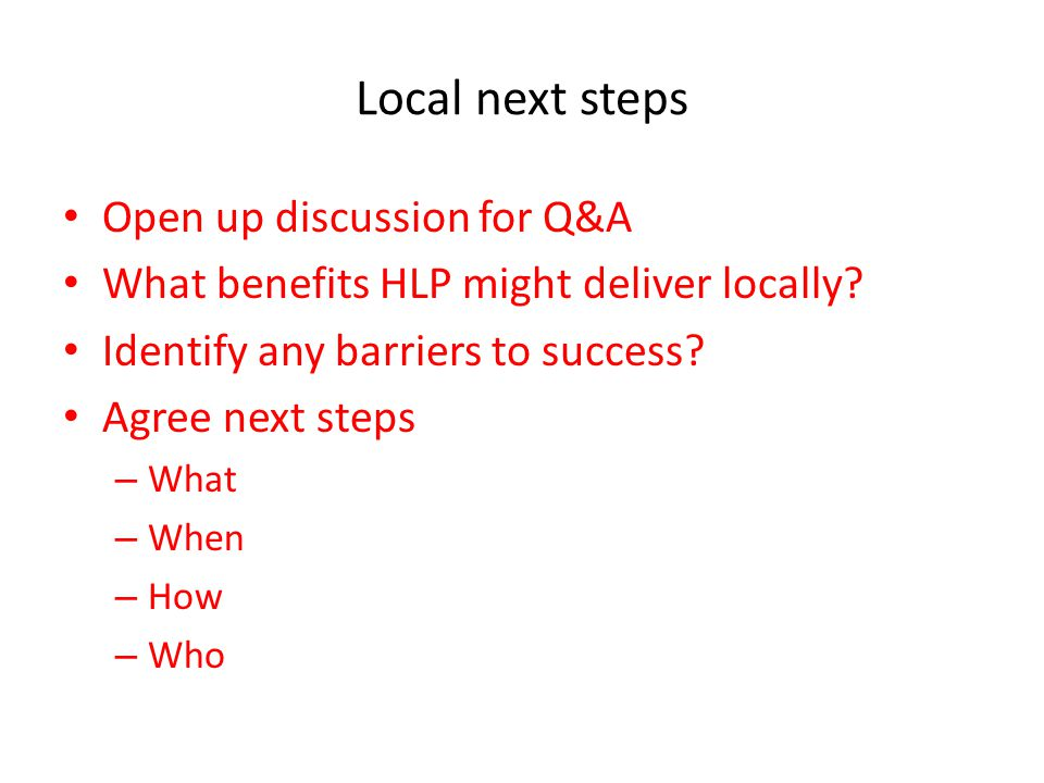 Local next steps Open up discussion for Q&A What benefits HLP might deliver locally.