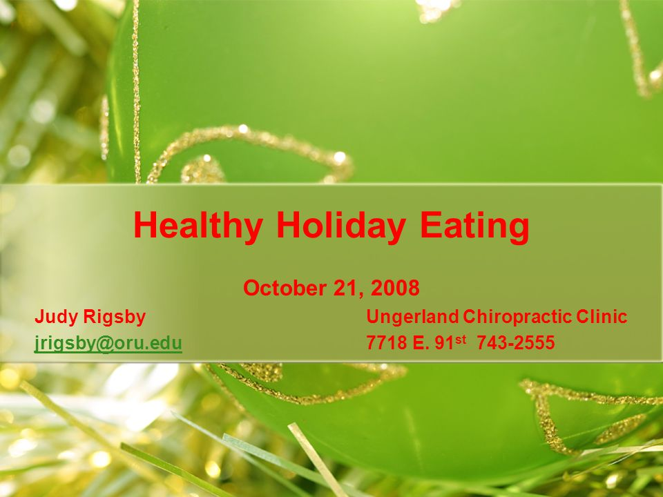 Healthy Holiday Eating October 21, 2008 Judy Rigsby Ungerland Chiropractic Clinic jrigsby@oru.edujrigsby@oru.edu7718 E.