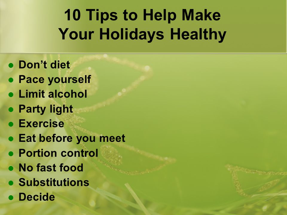 10 Tips to Help Make Your Holidays Healthy Don't diet Pace yourself Limit alcohol Party light Exercise Eat before you meet Portion control No fast food Substitutions Decide