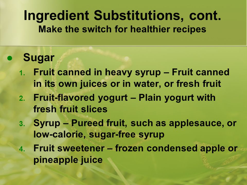 Ingredient Substitutions, cont. Make the switch for healthier recipes Sugar 1. Fruit canned in heavy syrup – Fruit canned in its own juices or in wate