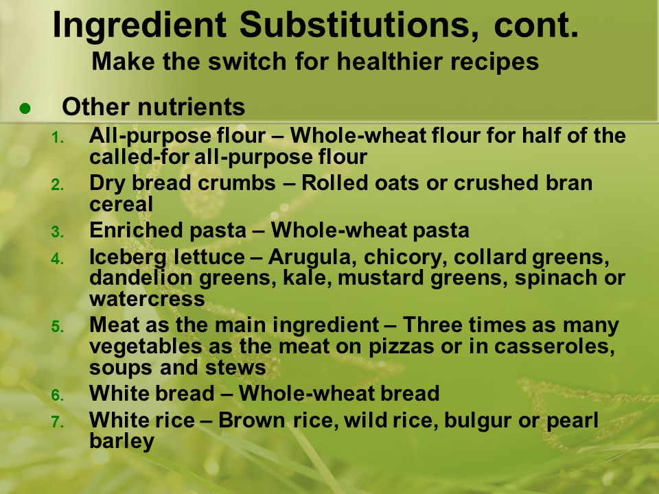 Ingredient Substitutions, cont. Make the switch for healthier recipes Other nutrients 1.
