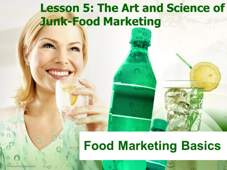 Lesson 5: The Art and Science of Junk-Food Marketing Food Marketing Basics