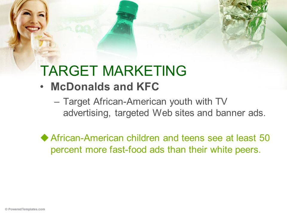 TARGET MARKETING McDonalds and KFC –Target African-American youth with TV advertising, targeted Web sites and banner ads.