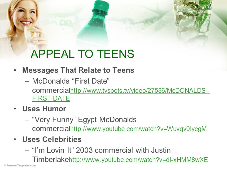 APPEAL TO TEENS Messages That Relate to Teens –McDonalds First Date commercia lhttp://www.tvspots.tv/video/27586/McDONALDS-- FIRST-DATEhttp://www.tvspots.tv/video/27586/McDONALDS-- FIRST-DATE Uses Humor – Very Funny Egypt McDonalds commercia lhttp://www.youtube.com/watch?v=Wuvqv9IycgMhttp://www.youtube.com/watch?v=Wuvqv9IycgM Uses Celebrities – I'm Lovin It 2003 commercial with Justin Timberlake http://www.youtube.com/watch?v=dI-xHMM8wXE http://www.youtube.com/watch?v=dI-xHMM8wXE