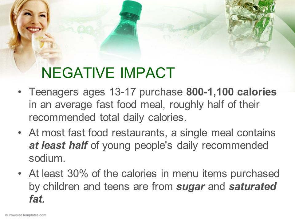 NEGATIVE IMPACT Teenagers ages 13-17 purchase 800-1,100 calories in an average fast food meal, roughly half of their recommended total daily calories.