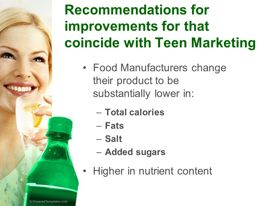 Recommendations for improvements for that coincide with Teen Marketing Food Manufacturers change their product to be substantially lower in: –Total calories –Fats –Salt –Added sugars Higher in nutrient content