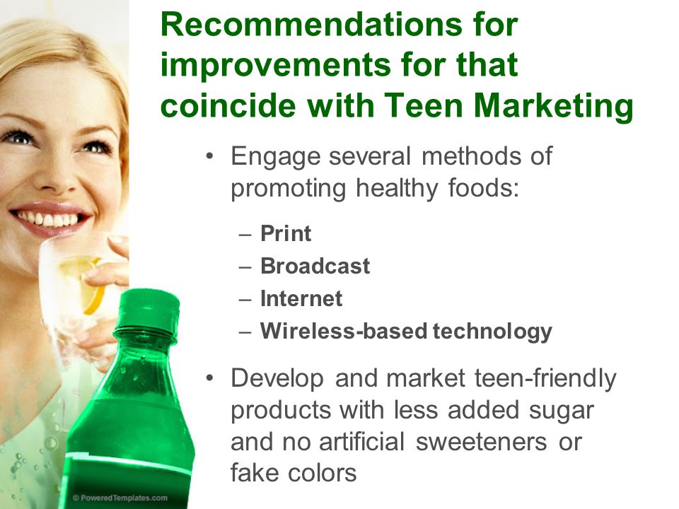 Recommendations for improvements for that coincide with Teen Marketing Engage several methods of promoting healthy foods: –Print –Broadcast –Internet –Wireless-based technology Develop and market teen-friendly products with less added sugar and no artificial sweeteners or fake colors