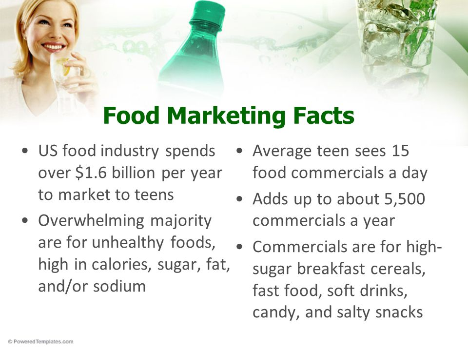 Food Marketing Facts US food industry spends over $1.6 billion per year to market to teens Overwhelming majority are for unhealthy foods, high in calories, sugar, fat, and/or sodium Average teen sees 15 food commercials a day Adds up to about 5,500 commercials a year Commercials are for high- sugar breakfast cereals, fast food, soft drinks, candy, and salty snacks