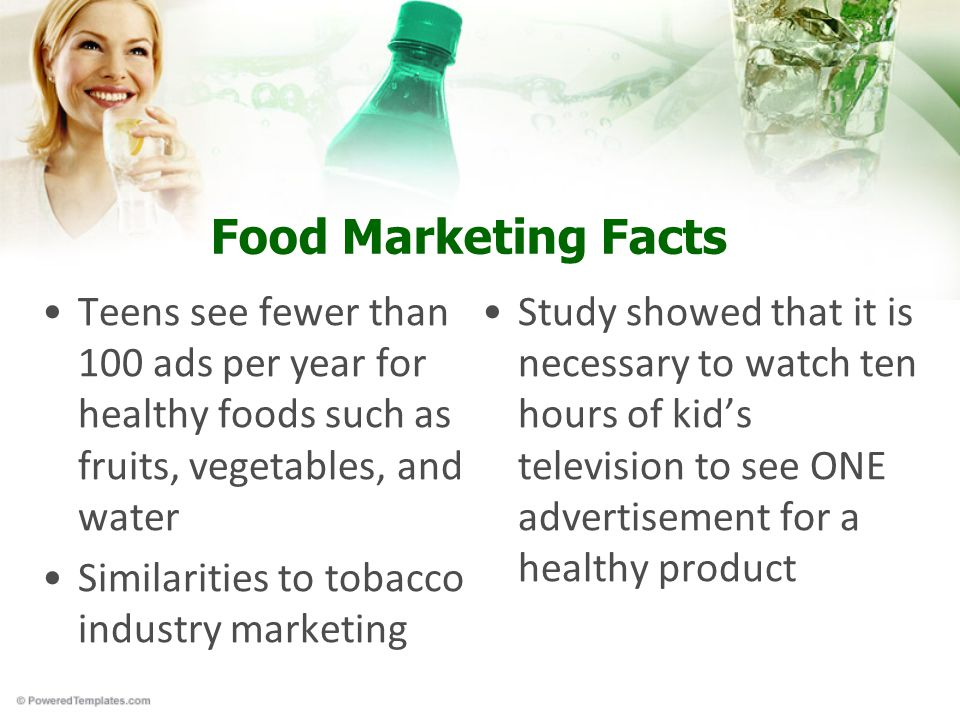 Food Marketing Facts Teens see fewer than 100 ads per year for healthy foods such as fruits, vegetables, and water Similarities to tobacco industry marketing Study showed that it is necessary to watch ten hours of kid's television to see ONE advertisement for a healthy product
