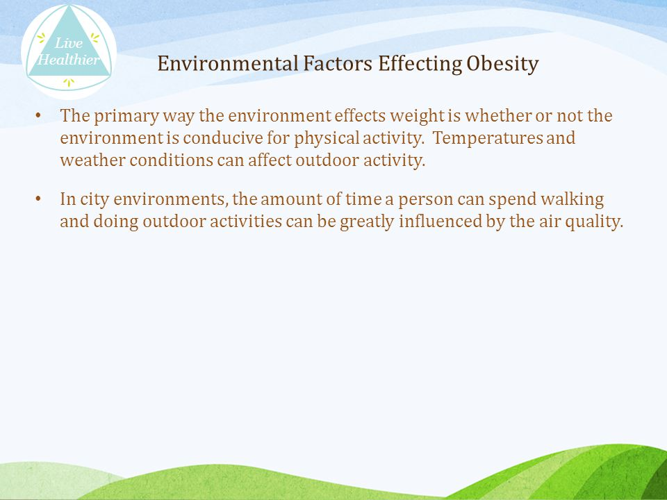 The primary way the environment effects weight is whether or not the environment is conducive for physical activity.