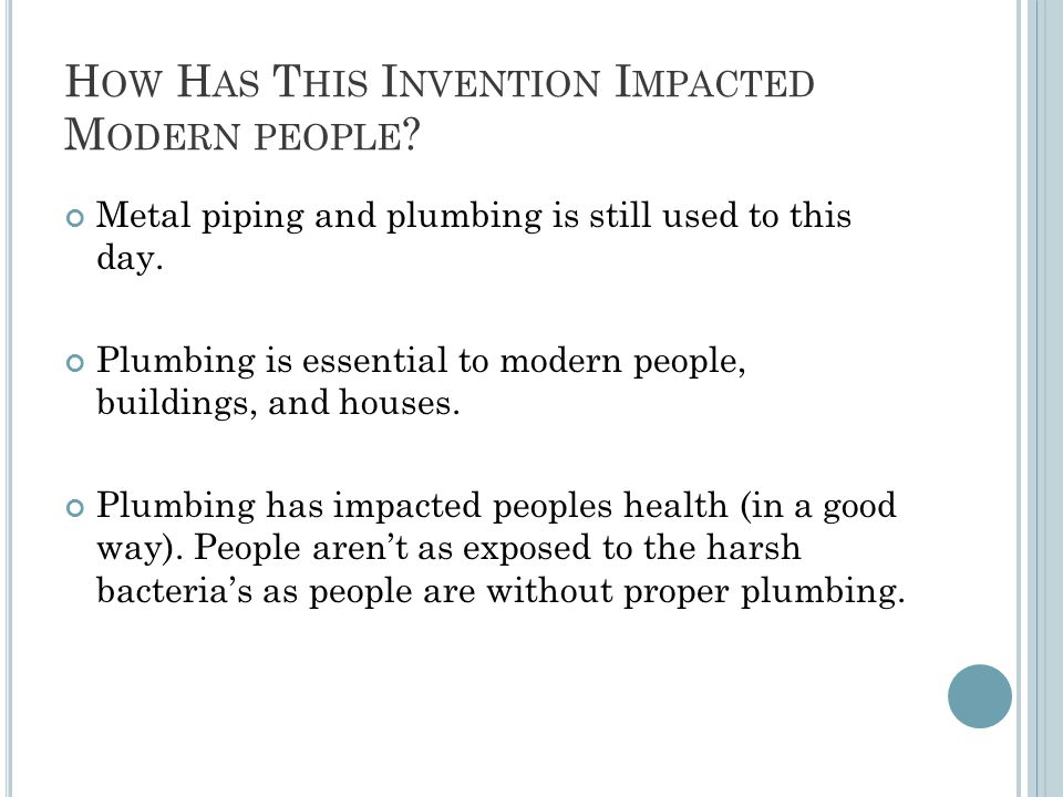 H OW H AS T HIS I NVENTION I MPACTED M ODERN PEOPLE ? Metal piping and plumbing is still used to this day. Plumbing is essential to modern people, bui