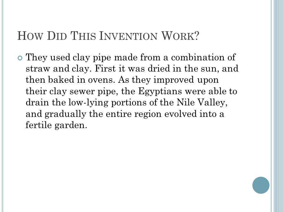 H OW D ID T HIS I NVENTION W ORK ? They used clay pipe made from a combination of straw and clay. First it was dried in the sun, and then baked in ove