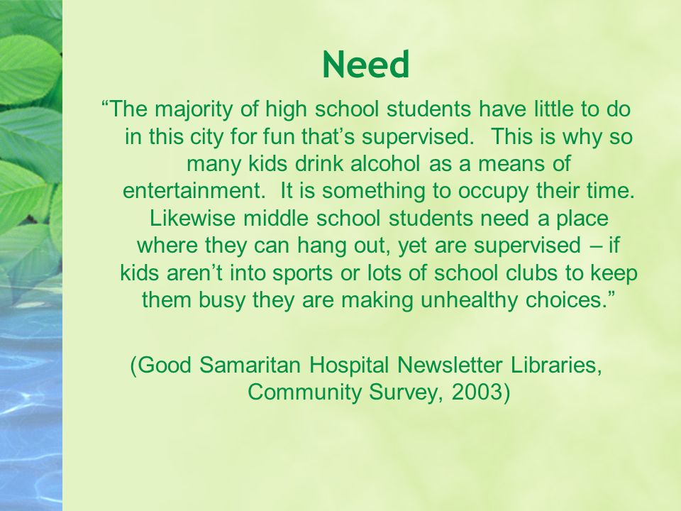 "Need ""The majority of high school students have little to do in this city for fun that's supervised. This is why so many kids drink alcohol as a means"