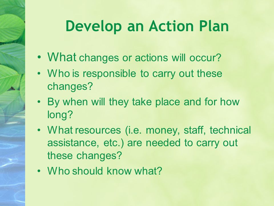 Develop an Action Plan What changes or actions will occur? Who is responsible to carry out these changes? By when will they take place and for how lon