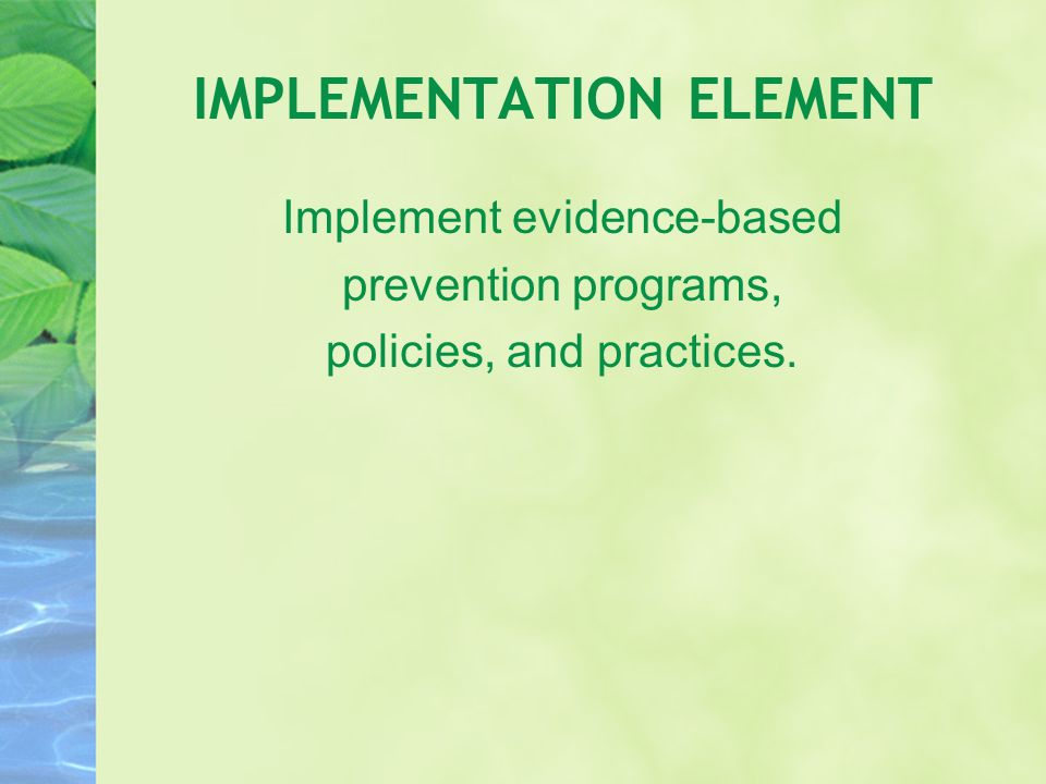 IMPLEMENTATION ELEMENT Implement evidence-based prevention programs, policies, and practices.