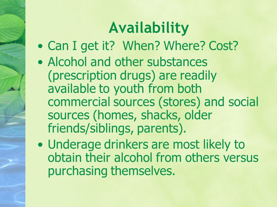 Availability Can I get it? When? Where? Cost? Alcohol and other substances (prescription drugs) are readily available to youth from both commercial so